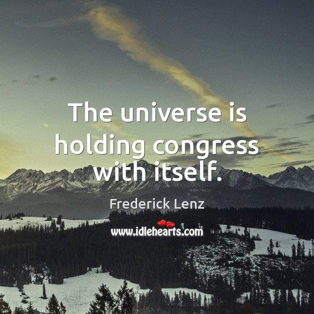 The universe is holding congress with itself. Image