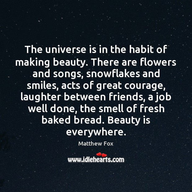 Image, The universe is in the habit of making beauty. There are flowers