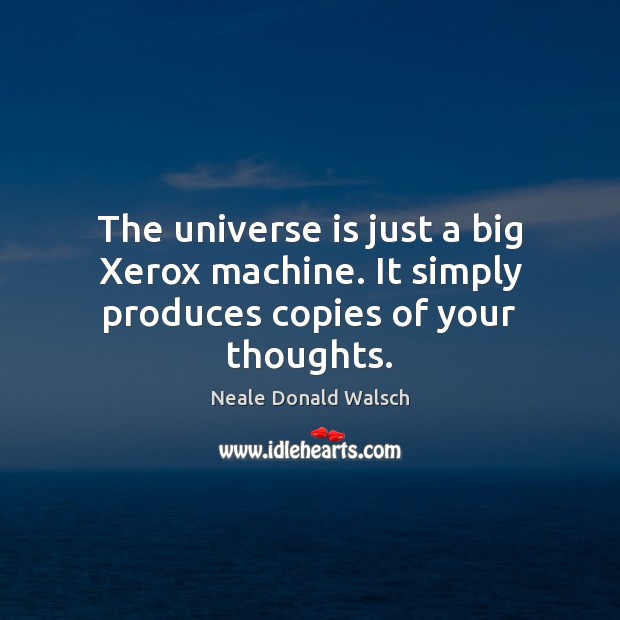 The universe is just a big Xerox machine. It simply produces copies of your thoughts. Image