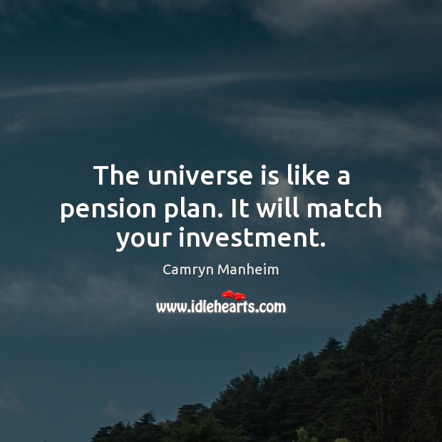 The universe is like a pension plan. It will match your investment. Investment Quotes Image