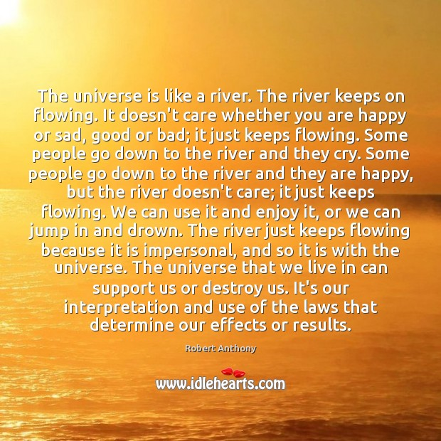 The universe is like a river. The river keeps on flowing. It Robert Anthony Picture Quote
