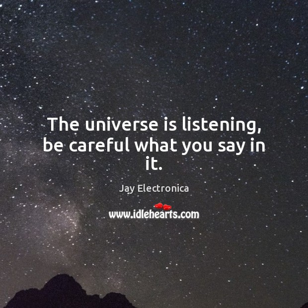 The Universe Is Listening Be Careful What You Say In It