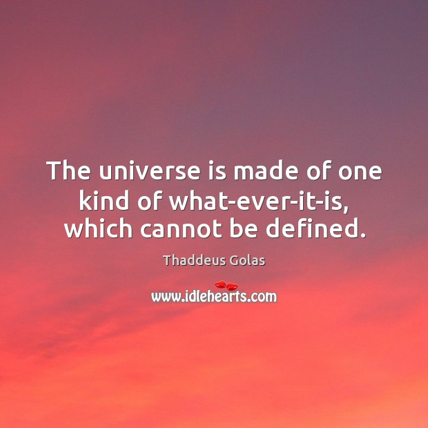 The universe is made of one kind of what-ever-it-is, which cannot be defined. Thaddeus Golas Picture Quote