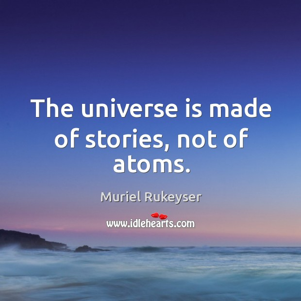The universe is made of stories, not of atoms. Muriel Rukeyser Picture Quote