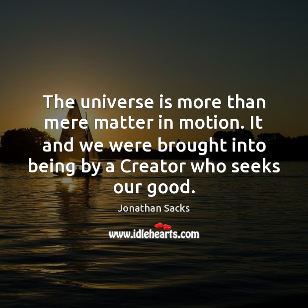 The universe is more than mere matter in motion. It and we Jonathan Sacks Picture Quote