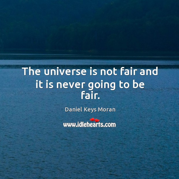 The universe is not fair and it is never going to be fair. Daniel Keys Moran Picture Quote