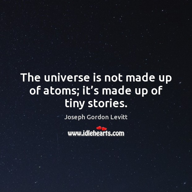 The universe is not made up of atoms; it's made up of tiny stories. Joseph Gordon Levitt Picture Quote
