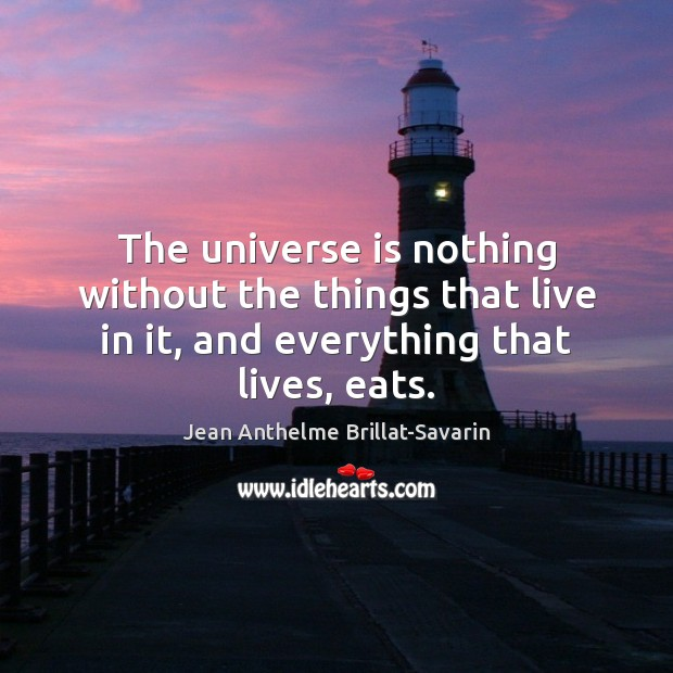 The universe is nothing without the things that live in it, and Jean Anthelme Brillat-Savarin Picture Quote