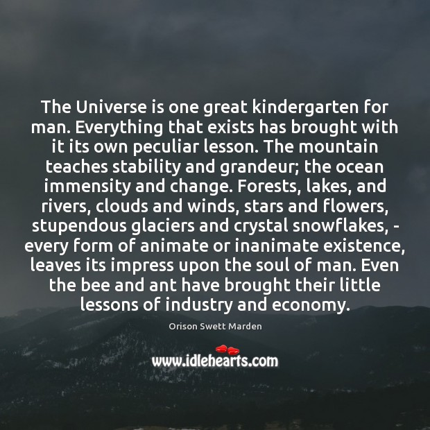 The Universe is one great kindergarten for man. Everything that exists has Orison Swett Marden Picture Quote