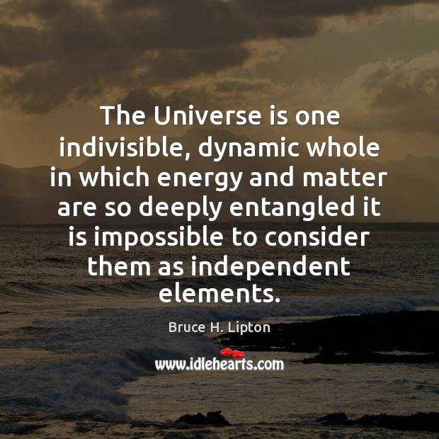 The Universe is one indivisible, dynamic whole in which energy and matter Bruce H. Lipton Picture Quote