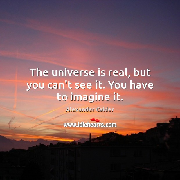 Image, The universe is real, but you can't see it. You have to imagine it.
