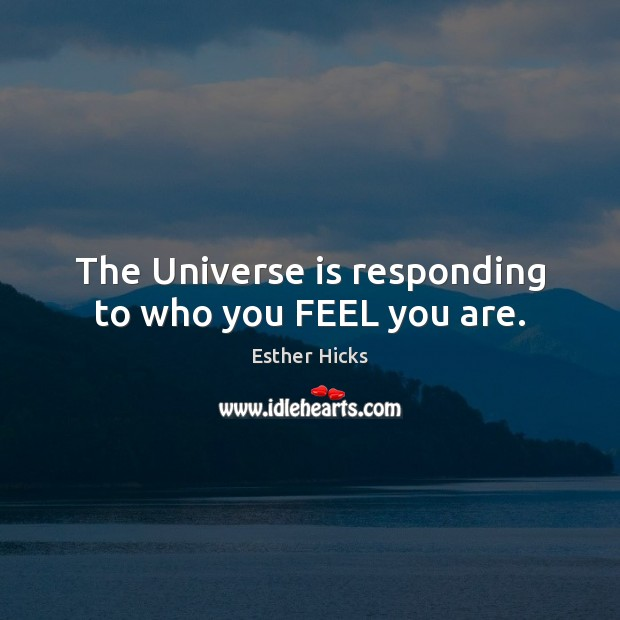 The Universe is responding to who you FEEL you are. Image