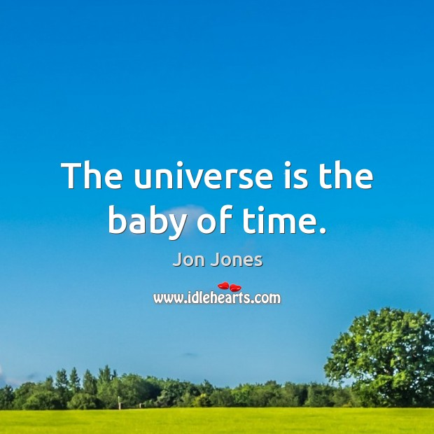 The universe is the baby of time. Jon Jones Picture Quote