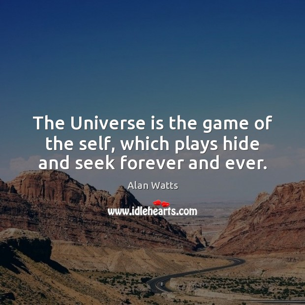 The Universe is the game of the self, which plays hide and seek forever and ever. Alan Watts Picture Quote