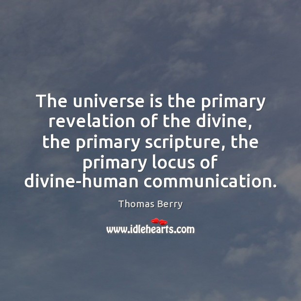 The universe is the primary revelation of the divine, the primary scripture, Thomas Berry Picture Quote