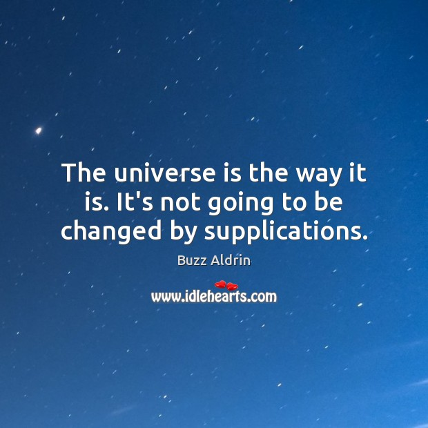 The universe is the way it is. It's not going to be changed by supplications. Buzz Aldrin Picture Quote