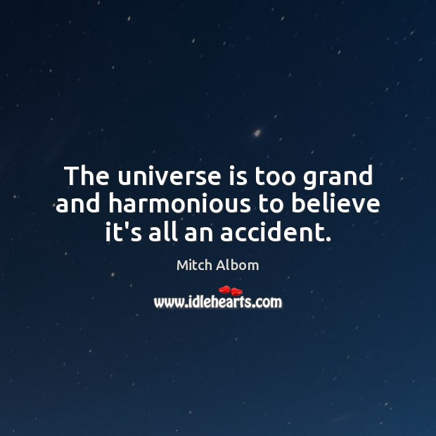 The universe is too grand and harmonious to believe it's all an accident. Mitch Albom Picture Quote