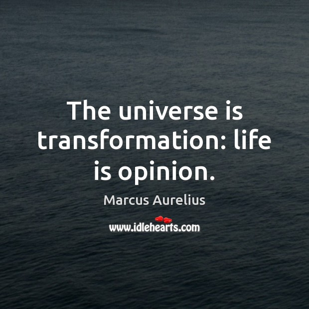 The universe is transformation: life is opinion. Image