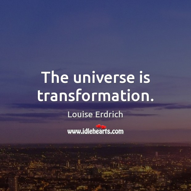 The universe is transformation. Louise Erdrich Picture Quote