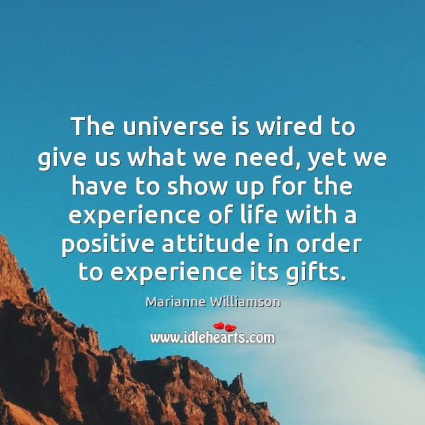 The universe is wired to give us what we need, yet we Positive Attitude Quotes Image