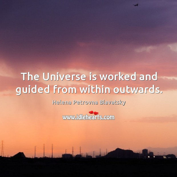 The universe is worked and guided from within outwards. Image