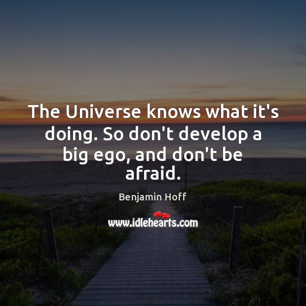 Image, The Universe knows what it's doing. So don't develop a big ego, and don't be afraid.