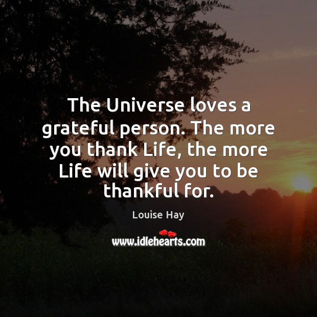 The Universe loves a grateful person. The more you thank Life, the Image
