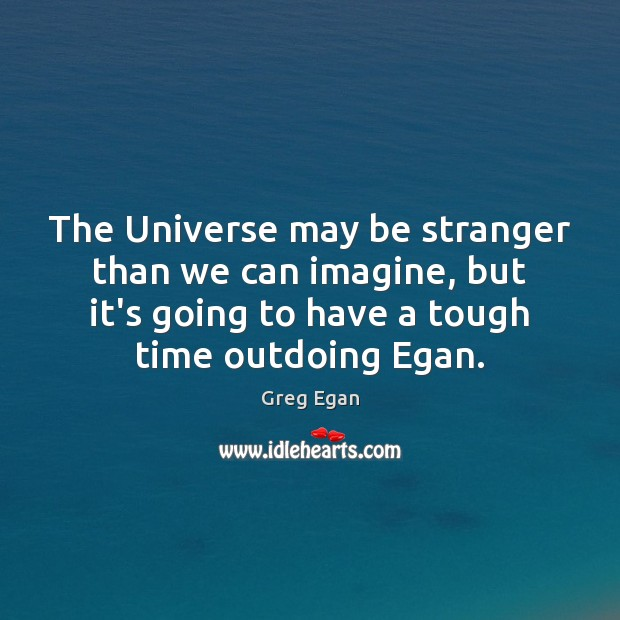 The Universe may be stranger than we can imagine, but it's going Greg Egan Picture Quote