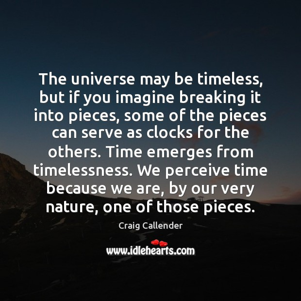 The universe may be timeless, but if you imagine breaking it into Image