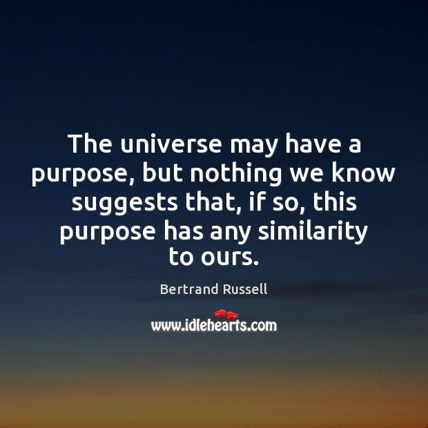 Image, The universe may have a purpose, but nothing we know suggests that,
