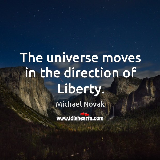 Image, The universe moves in the direction of liberty.