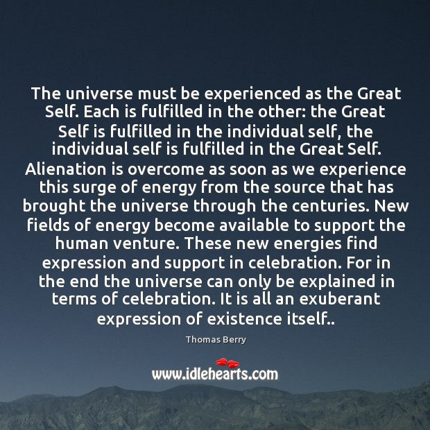 The universe must be experienced as the Great Self. Each is fulfilled Thomas Berry Picture Quote