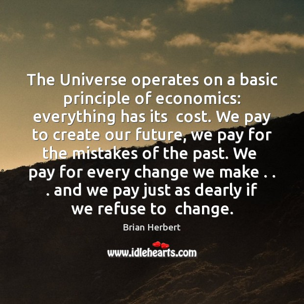 The Universe operates on a basic principle of economics: everything has its Brian Herbert Picture Quote