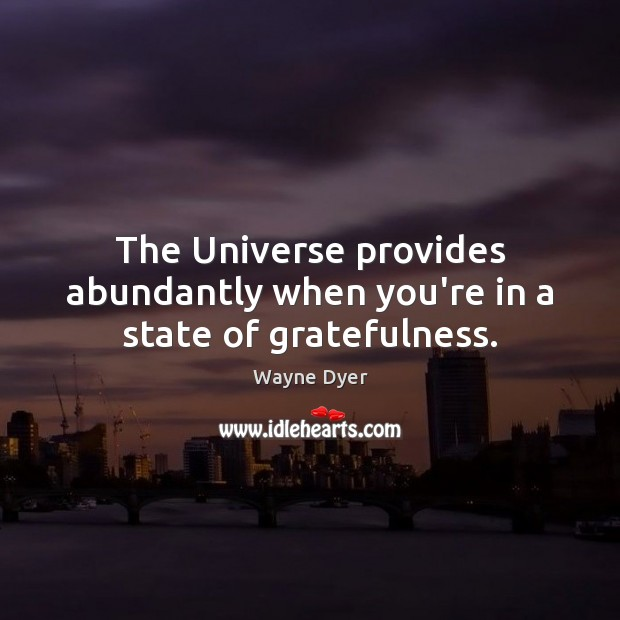 The Universe provides abundantly when you're in a state of gratefulness. Wayne Dyer Picture Quote