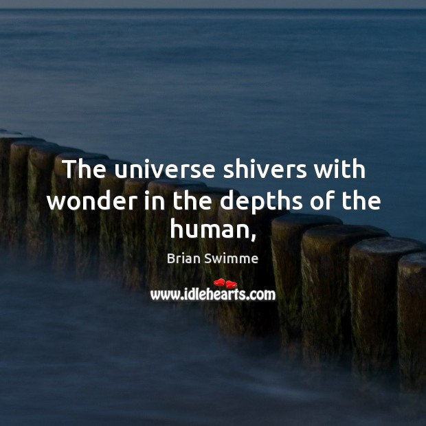 Image, The universe shivers with wonder in the depths of the human,