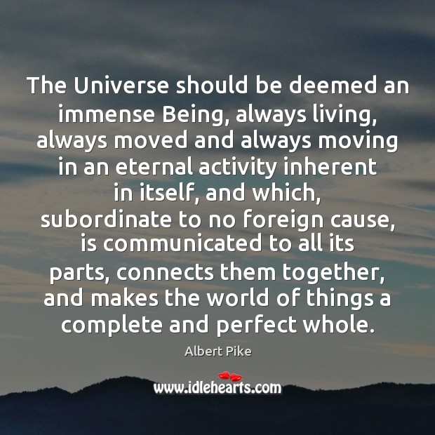 The Universe should be deemed an immense Being, always living, always moved Albert Pike Picture Quote