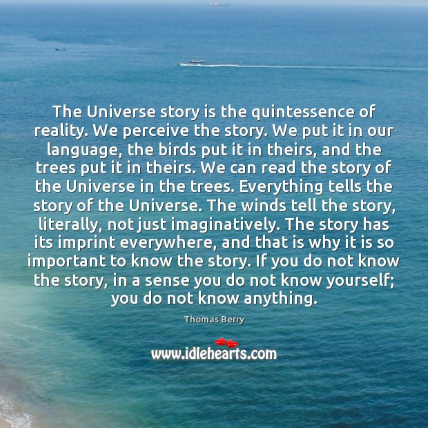 The Universe story is the quintessence of reality. We perceive the story. Thomas Berry Picture Quote