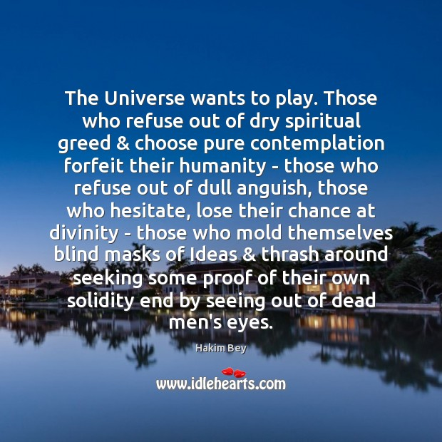 The Universe wants to play. Those who refuse out of dry spiritual Hakim Bey Picture Quote