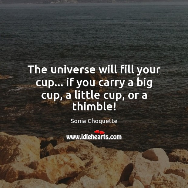 The universe will fill your cup… if you carry a big cup, a little cup, or a thimble! Image