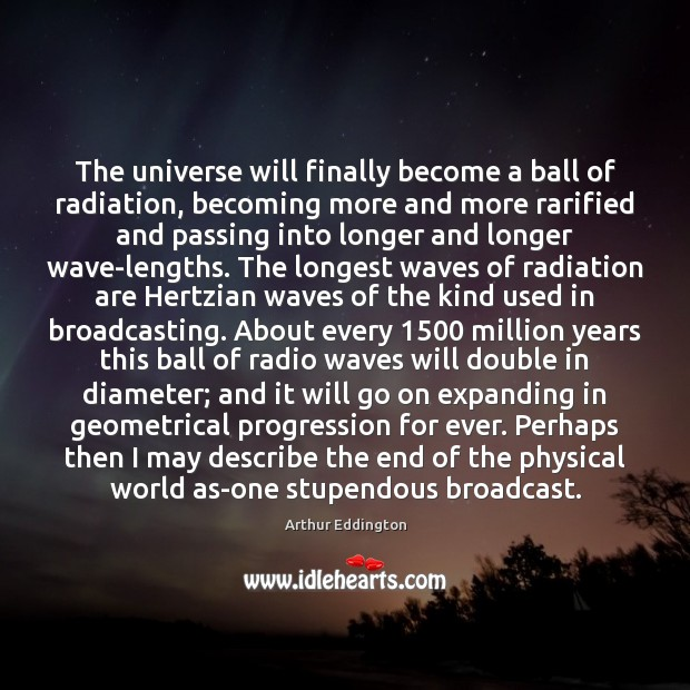 The universe will finally become a ball of radiation, becoming more and Arthur Eddington Picture Quote