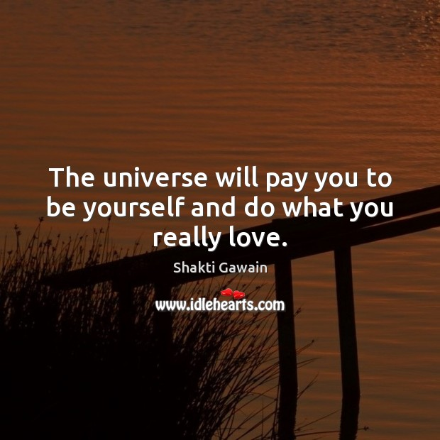 The universe will pay you to be yourself and do what you really love. Image