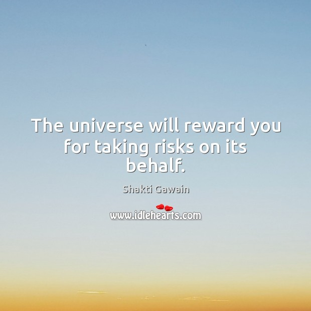 The universe will reward you for taking risks on its behalf. Image