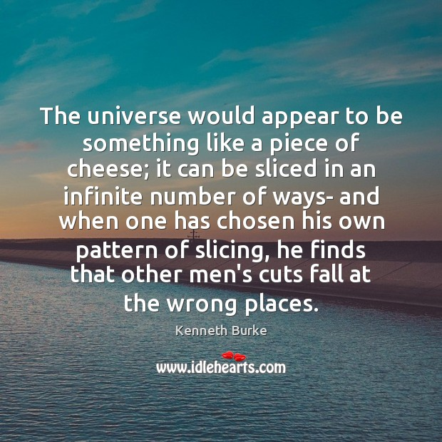 The universe would appear to be something like a piece of cheese; Kenneth Burke Picture Quote