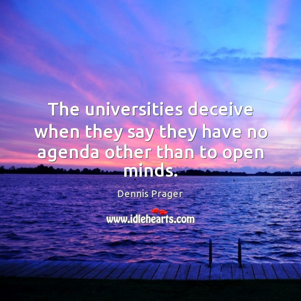 The universities deceive when they say they have no agenda other than to open minds. Dennis Prager Picture Quote