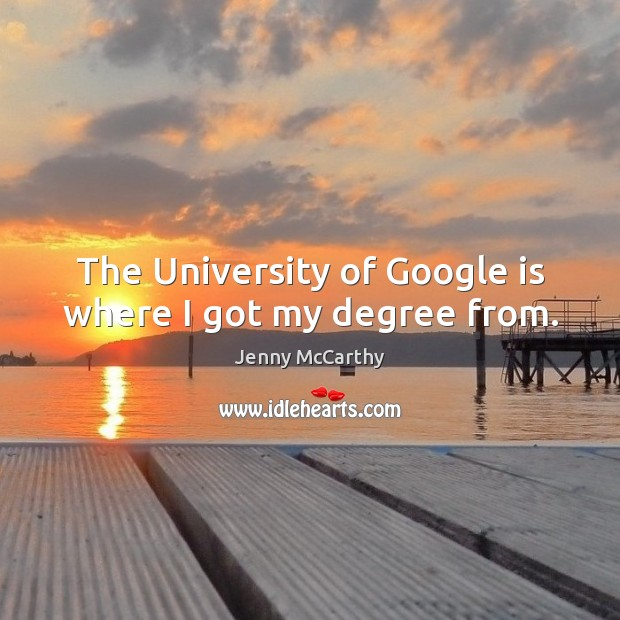 Image, The University of Google is where I got my degree from.