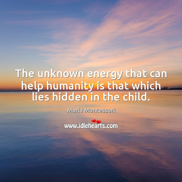 The unknown energy that can help humanity is that which lies hidden in the child. Image