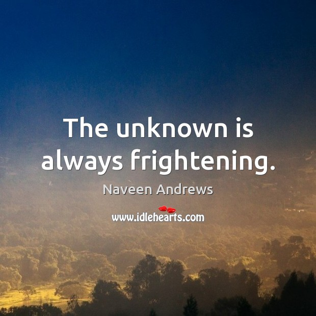 The unknown is always frightening. Image