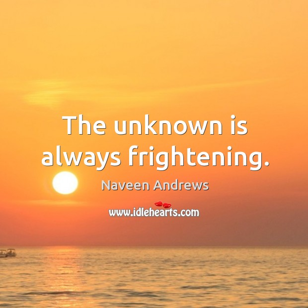 The unknown is always frightening. Naveen Andrews Picture Quote