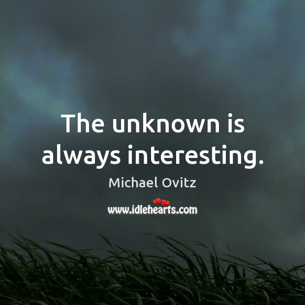 The unknown is always interesting. Image