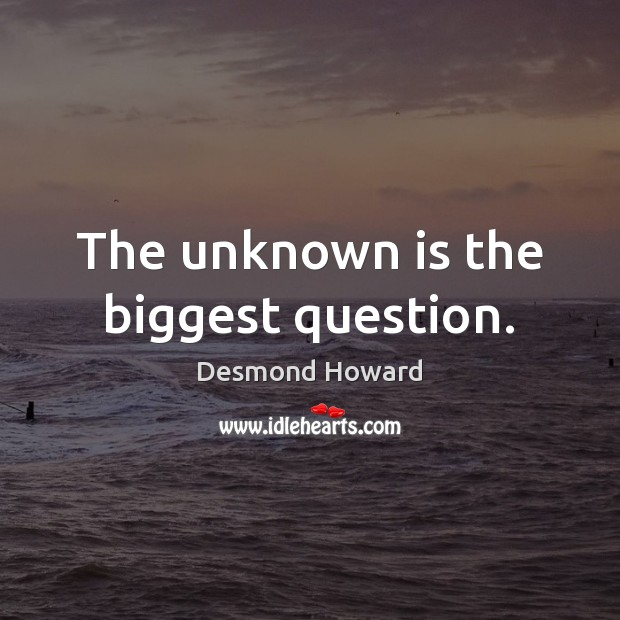 The unknown is the biggest question. Desmond Howard Picture Quote